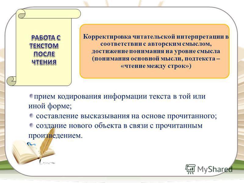 прием кодирования информации текста в той или иной форме; составление высказывания на основе прочитанного; создание нового объекта в связи с прочитанным произведением. Корректировка читательской интерпретации в соответствии с авторским смыслом, дости
