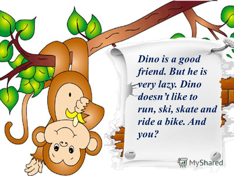 Dino is a good friend. But he is very lazy. Dino doesnt like to run, ski, skate and ride a bike. And you?