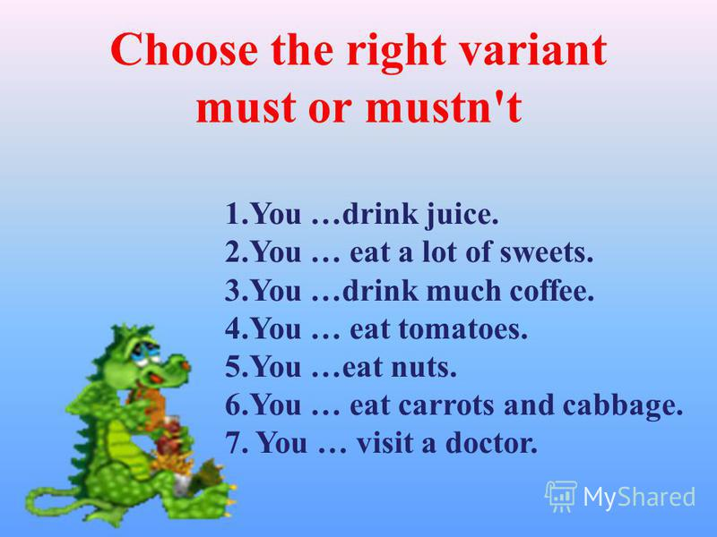 Choose the right variant must or mustn't 1. You …drink juice. 2. You … eat a lot of sweets. 3. You …drink much coffee. 4. You … eat tomatoes. 5. You …eat nuts. 6. You … eat carrots and cabbage. 7. You … visit a doctor.