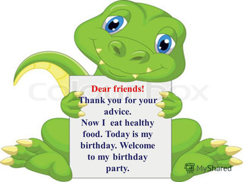 Обоснование применения ИКТ на уроке: Dear friends! Thank you for your advice. Now I eat healthy food. Today is my birthday. Welcome to my birthday party.