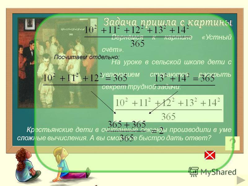 Вернёмся к картине «Устный счёт». На уроке в сельской школе дети с увлечением стараются раскрыть секрет трудной задачи: Крестьянские дети в считанные секунды производили в уме сложные вычисления. А вы сможете быстро дать ответ? Посчитаем отдельно: