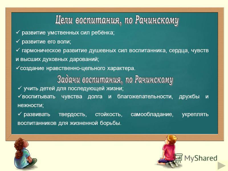 развитие умственных сил ребёнка; развитие его воли; гармоническое развитие душевных сил воспитанника, сердца, чувств и высших духовных дарований; создание нравственно-цельного характера. учить детей для последующей жизни; воспитывать чувства долга и