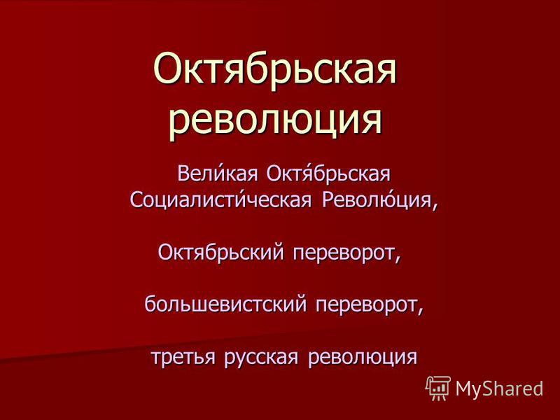 Октябрьская революция Вели́кая Октя́брьская Социалисти́ческая Револю́ция, Октябрьский переворот, Октябрьский переворот, большевистский переворот, третья русская революция