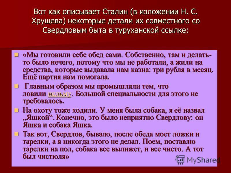 Вот как описывает Сталин (в изложении Н. С. Хрущева) некоторые детали их совместного со Свердловым быта в туруханской ссылке: «Мы готовили себе обед сами. Собственно, там и делать- то было нечего, потому что мы не работали, а жили на средства, которы