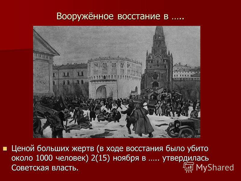 Вооружённое восстание в ….. Ценой больших жертв (в ходе восстания было убито около 1000 человек) 2(15) ноября в ….. утвердилась Советская власть. Ценой больших жертв (в ходе восстания было убито около 1000 человек) 2(15) ноября в ….. утвердилась Сове
