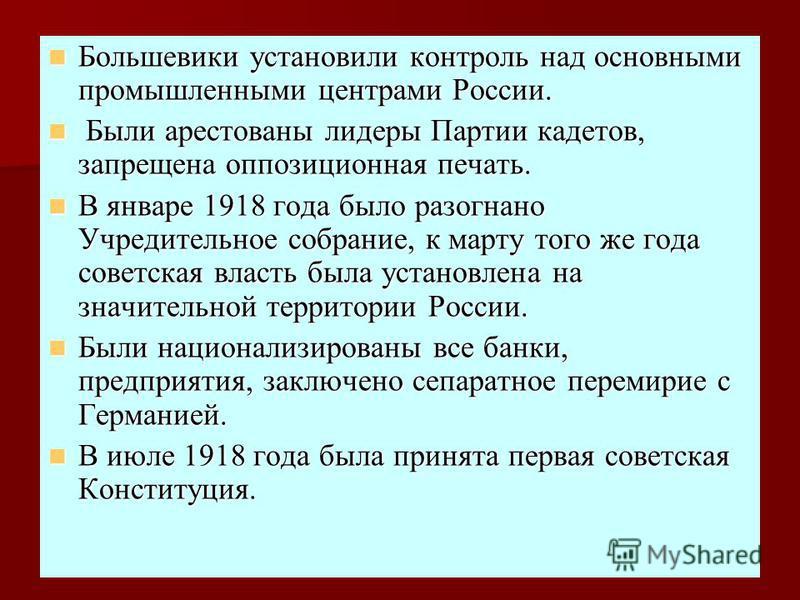 Большевики установили контроль над основными промышленными центрами России. Большевики установили контроль над основными промышленными центрами России. Были арестованы лидеры Партии кадетов, запрещена оппозиционная печать. Были арестованы лидеры Парт