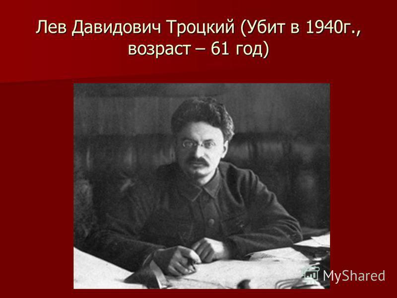 Лев Давидович Троцкий (Убит в 1940 г., возраст – 61 год)
