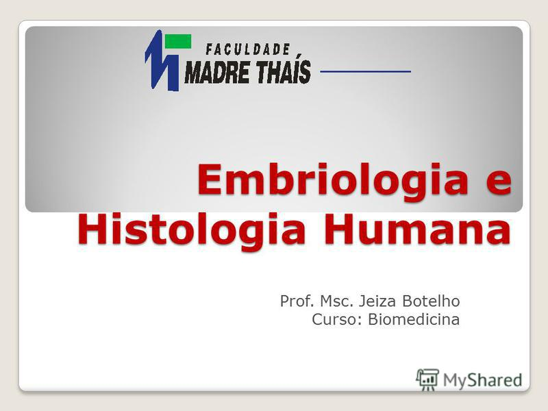 Embriologia e Histologia Humana Prof. Msc. Jeiza Botelho Curso: Biomedicina