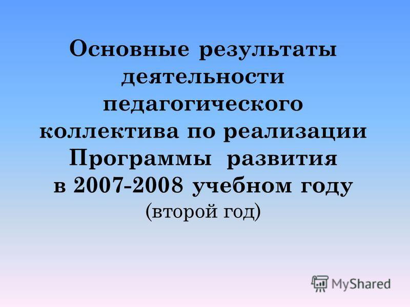 Основные результаты деятельности педагогического коллектива по реализации Программы развития в 2007-2008 учебном году (второй год)