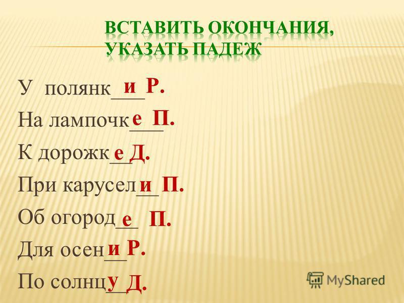 У полянк___ На лампочку___ К дорожки__ При карусель__ Об огород__ Для осин__ По солнц__ иР. еП. еД. иП. е иР. у Д.