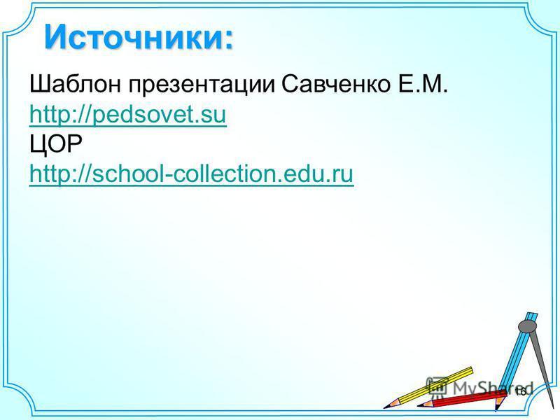 Источники: Шаблон презентации Савченко Е.М. http://pedsovet.su ЦОР http://school-collection.edu.ru 16