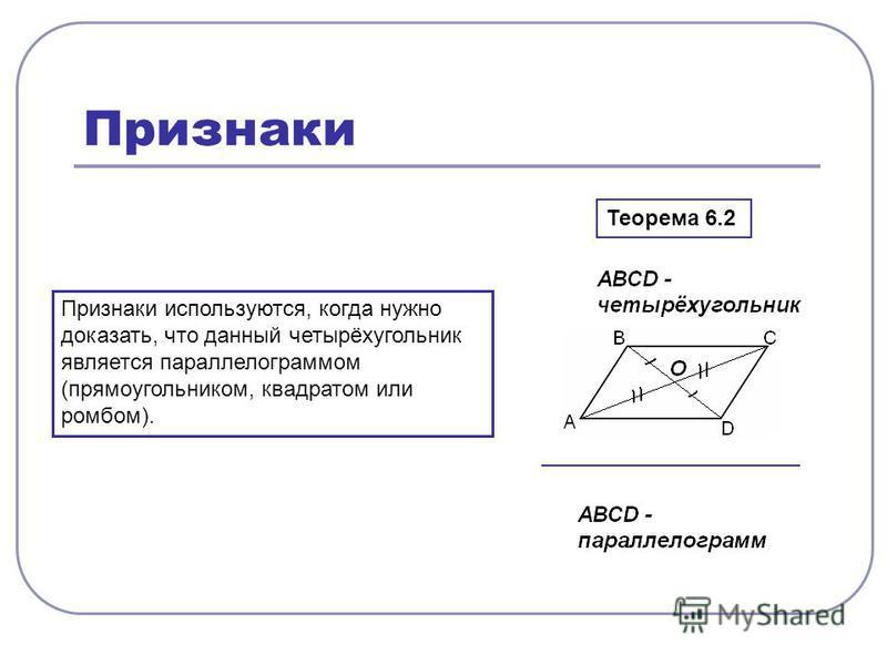 Признаки Признаки используются, когда нужно доказать, что данный четырёхугольник является параллелограммом (прямоугольником, квадратом или ромбом). Теорема 6.2