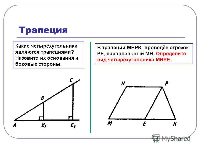 Трапеция Какие четырёхугольники являются трапециями? Назовите их основания и боковые стороны. В трапеции MHPK проведён отрезок PE, параллельный MH. Определите вид четырёхугольника MHPE.