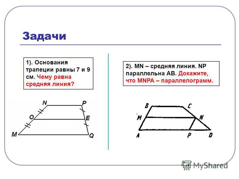 Задачи 1). Основания трапеции равны 7 и 9 см. Чему равна средняя линия? 2). MN – средняя линия. NP параллельна АВ. Докажите, что MNPA – параллелограмм.