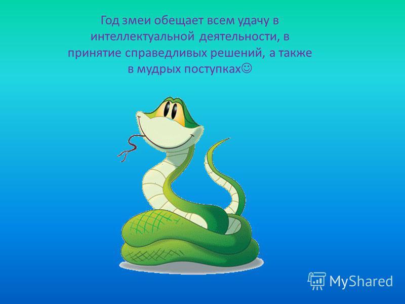 Год змеи обещает всем удачу в интеллектуальной деятельности, в принятие справедливых решений, а также в мудрых поступках