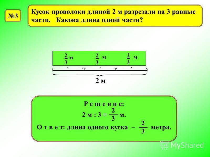 3 Кусок проволоки длиной 2 м разрезали на 3 равные части. Какова длина одной части? ??? 2 м 2323 м 2323 м 2323 м Р е ш е н и е: 2 м : 3 = м. О т в е т: длина одного куска – метра. 2 3 2 3