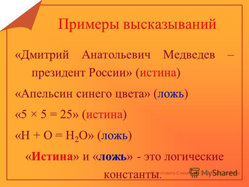 Примеры высказываний «Дмитрий Анатольевич Медведев – президент России» (истина) «Апельсин синего цвета» (ложь) «5 × 5 = 25» (истина) «Н + О = Н 2 О» (ложь) «Истина» и «ложь» - это логические константы.