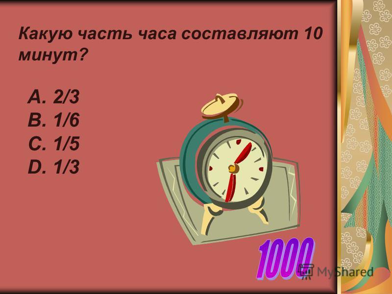 Какую часть часа составляют 10 минут? А. 2/3 В. 1/6 С. 1/5 D. 1/3