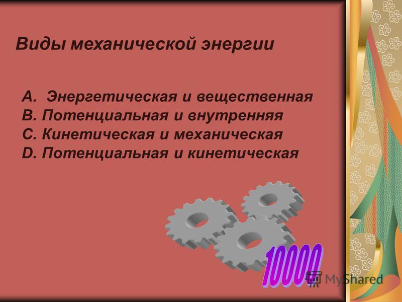 Виды механической энергии А. Энергетическая и вещественная В. Потенциальная и внутренняя С. Кинетическая и механическая D. Потенциальная и кинетическая
