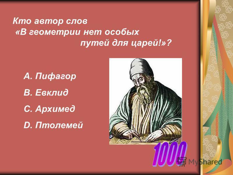 Кто автор слов «В геометрии нет особых путей для царей!»? А. Пифагор В. Евклид С. Архимед D. Птолемей