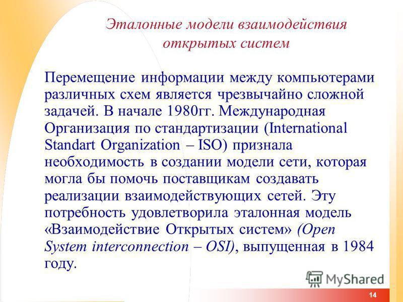 14 Эталонные модели взаимодействия открытых систем Перемещение информации между компьютерами различных схем является чрезвычайно сложной задачей. В начале 1980 гг. Международная Организация по стандартизации (International Standart Organization – ISO