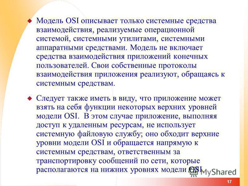 17 Модель OSI описывает только системные средства взаимодействия, реализуемые операционной системой, системными утилитами, системными аппаратными средствами. Модель не включает средства взаимодействия приложений конечных пользователей. Свои собственн