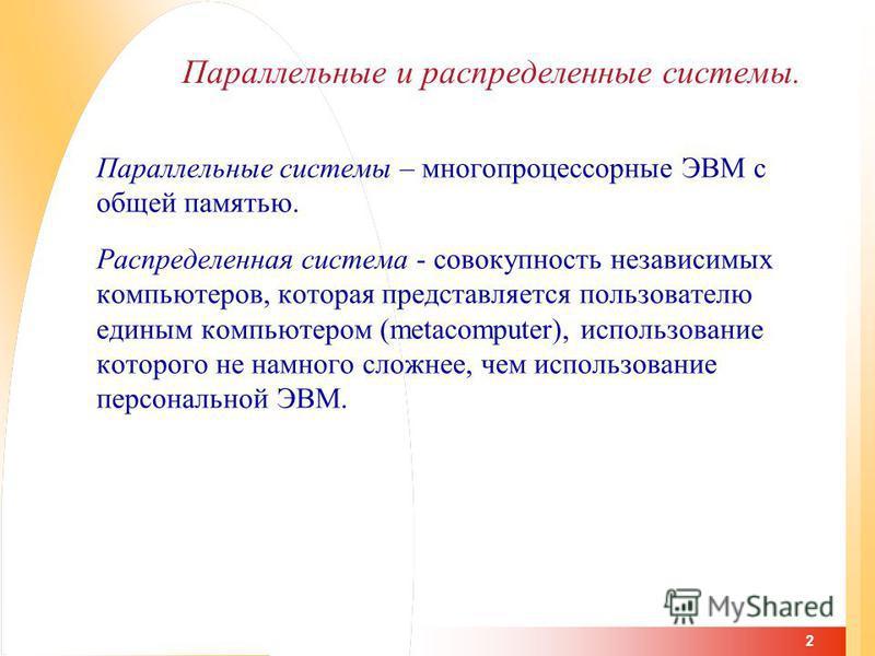 2 Параллельные и распределенные системы. Параллельные системы – многопроцессорные ЭВМ с общей памятью. Распределенная система - совокупность независимых компьютеров, которая представляется пользователю единым компьютером (metacomputer), использование