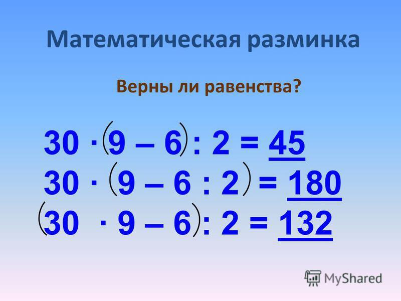 Верны ли равенства? 30 · 9 – 6 : 2 = 45 30 · 9 – 6 : 2 = 180 30 · 9 – 6 : 2 = 13245180132 Математическая разминка