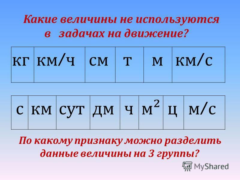 Какие величины не используются в задачах на движение? кг км / ч смтм км / с скмсутм²цчдм м/см/с По какому признаку можно разделить данные величины на 3 группы?