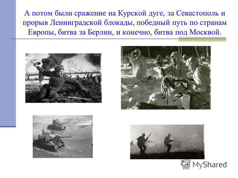 А потом были сражение на Курской дуге, за Севастополь и прорыв Ленинградской блокады, победный путь по странам Европы, битва за Берлин, и конечно, битва под Москвой.