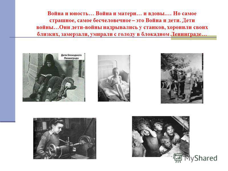 Война и юность… Война и матери… и вдовы.… Но самое страшное, самое бесчеловечное – это Война и дети. Дети войны…Они дети-войны надрывались у станков, хоронили своих близких, замерзали, умирали с голоду в блокадном Ленинграде…