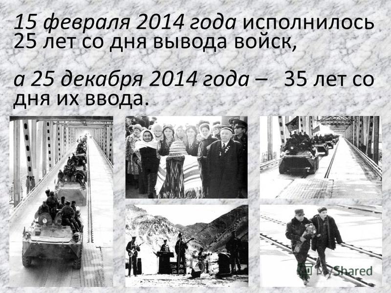15 февраля 2014 года исполнилось 25 лет со дня вывода войск, а 25 декабря 2014 года – 35 лет со дня их ввода.