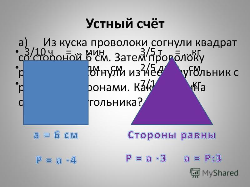 Устный счёт 3/10 ч =... мин 3/5 т =...кг 16/100 м =...дм... см 2/5 дм =...см 3/4 сут =... ч 7/10 т =... кг а)Из куска проволоки согнули квадрат со стороной 6 см. Затем проволоку разогнули и согнули из нее треугольник с равными сторонами. Какова длина