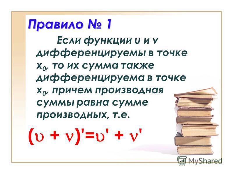 Правило 1 Если функции u и v дифференцируемы в точке x 0, то их сумма также дифференцируема в точке x 0, причем производная суммы равна сумме производных, т.е. ( + )'= ' + '