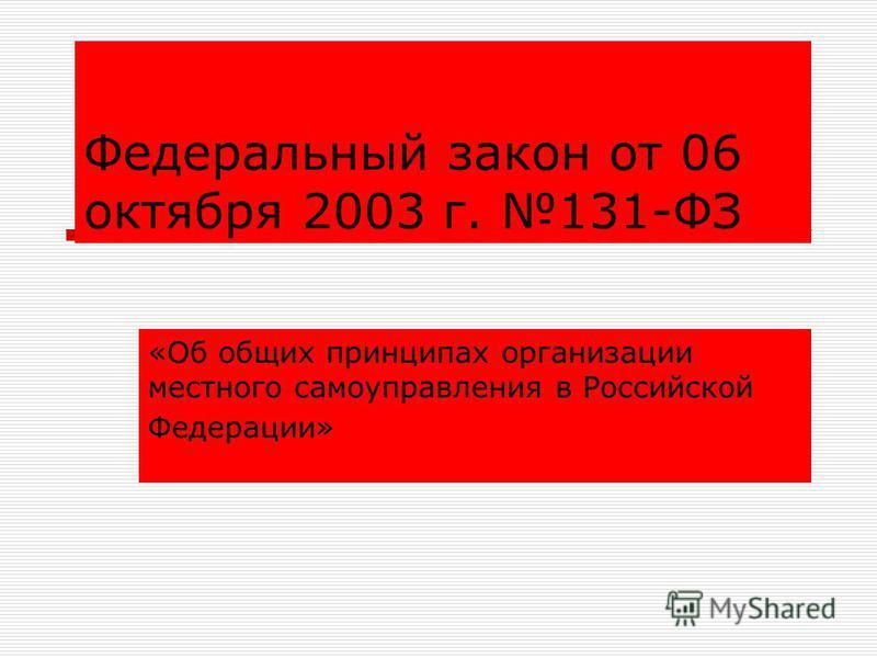 Федеральный закон от 06 октября 2003 г. 131-ФЗ «Об общих принципах организации местного самоуправления в Российской Федерации»