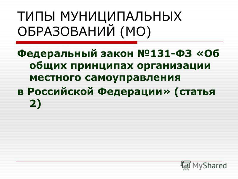 ТИПЫ МУНИЦИПАЛЬНЫХ ОБРАЗОВАНИЙ (МО) Федеральный закон 131-ФЗ «Об общих принципах организации местного самоуправления в Российской Федерации» (статья 2)