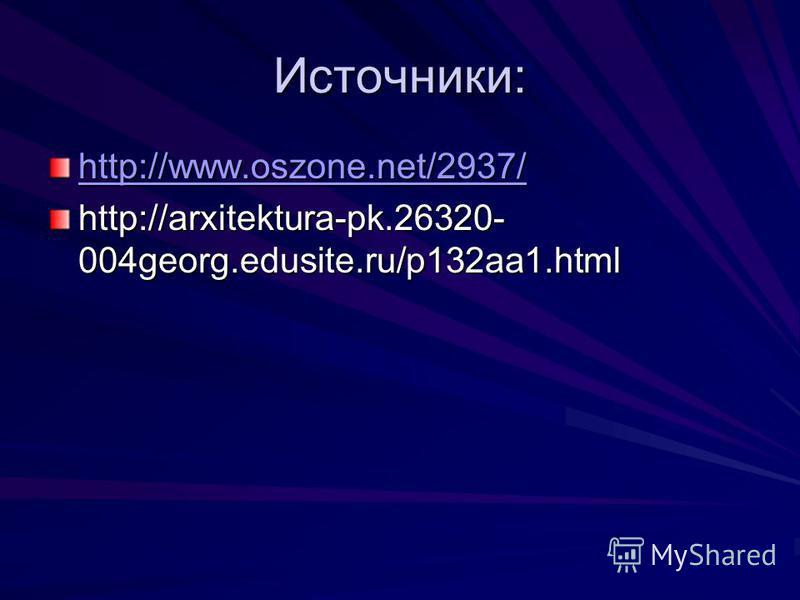 Источники: http://www.oszone.net/2937/ http://arxitektura-pk.26320- 004georg.edusite.ru/p132aa1.html