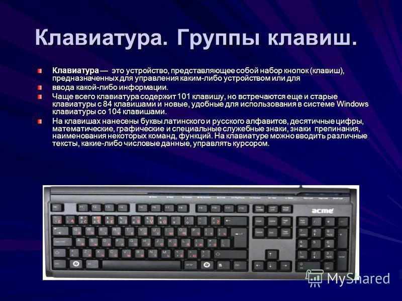 Клавиатура. Группы клавиш. Клавиатура это устройство, представляющее собой набор кнопок (клавиш), предназначенных для управления каким-либо устройством или для ввода какой-либо информации. Чаще всего клавиатура содержит 101 клавишу, но встречаются ещ