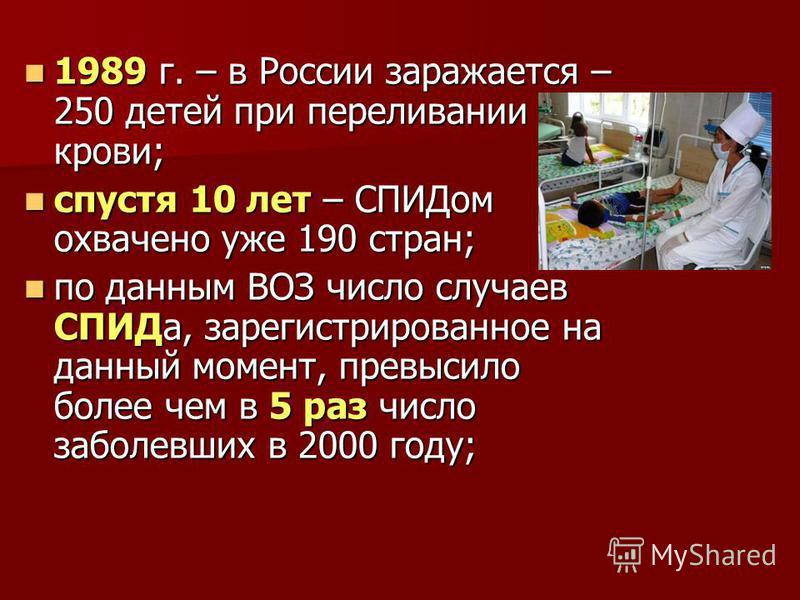 1989 г. – в России заражается – 250 детей при переливании крови; 1989 г. – в России заражается – 250 детей при переливании крови; спустя 10 лет – СПИДом охвачено уже 190 стран; спустя 10 лет – СПИДом охвачено уже 190 стран; по данным ВОЗ число случае