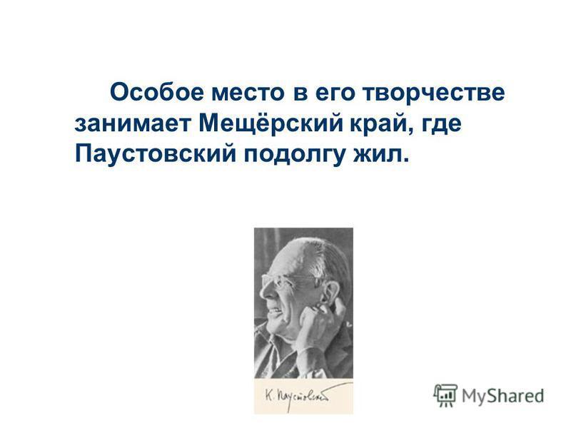 Особое место в его творчестве занимает Мещёрский край, где Паустовский подолгу жил.