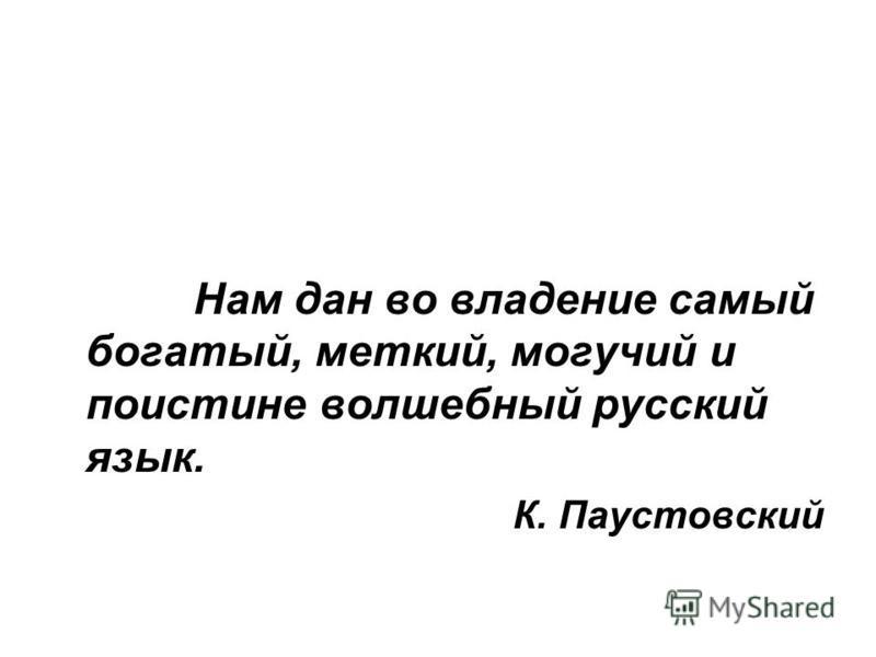 Нам дан во владение самый богатый, меткий, могучий и поистине волшебный русский язык. К. Паустовский