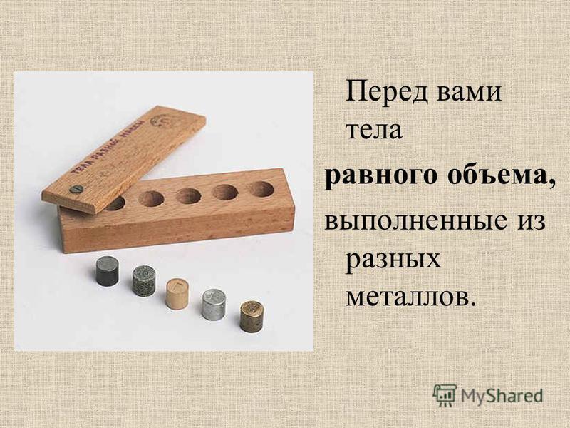 Перед вами тела равного объема, выполненные из разных металлов.