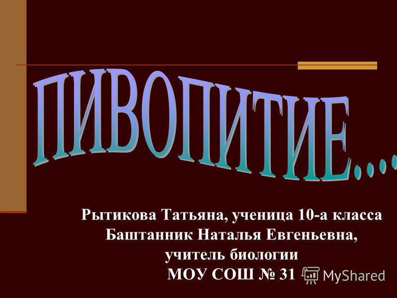 Рытикова Татьяна, ученица 10-а класса Баштанник Наталья Евгеньевна, учитель биологии МОУ СОШ 31