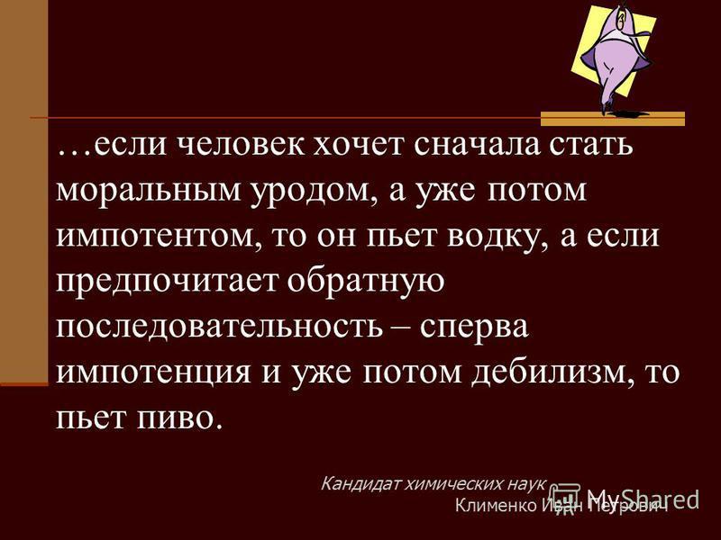 …если человек хочет сначала стать моральным уродом, а уже потом импотентом, то он пьет водку, а если предпочитает обратную последовательность – сперва импотенция и уже потом дебилизм, то пьет пиво. Кандидат химических наук Клименко Иван Петрович