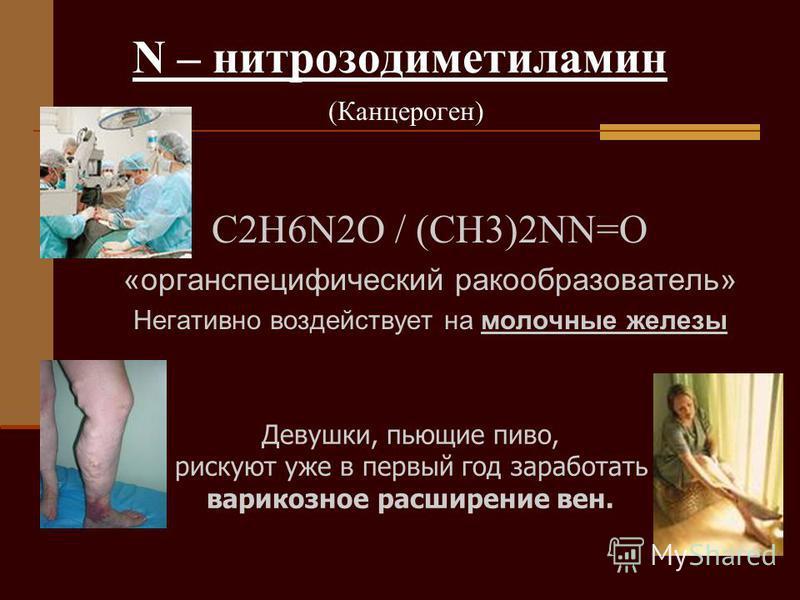 N – нитрозодиметиламин (Канцероген) C2H6N2O / (CH3)2NN=O «орган специфический ракообразователь» Негативно воздействует на молочные железы Девушки, пьющие пиво, рискуют уже в первый год заработать варикозное расширение вен.