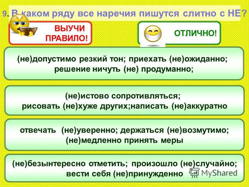 9. В каком ряду все наречия пишутся слитно с НЕ? (не)допустимо резкий тон; приехать (не)ожиданно; решение ничуть (не) продуманно; отвечать (не)уверенно; держаться (не)возмутимо; (не)метленно принять меры (не)истово сопротивляться; рисовать (не)хуже д