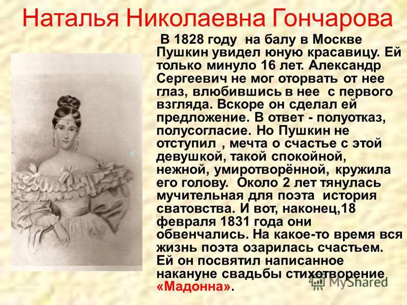 « В 1828 году на балу в Москве Пушкин увидел юную красавицу. Ей только минуло 16 лет. Александр Сергеевич не мог оторвать от нее глаз, влюбившись в нее с первого взгляда. Вскоре он сделал ей предложение. В ответ - полу отказ, полу согласие. Но Пушкин