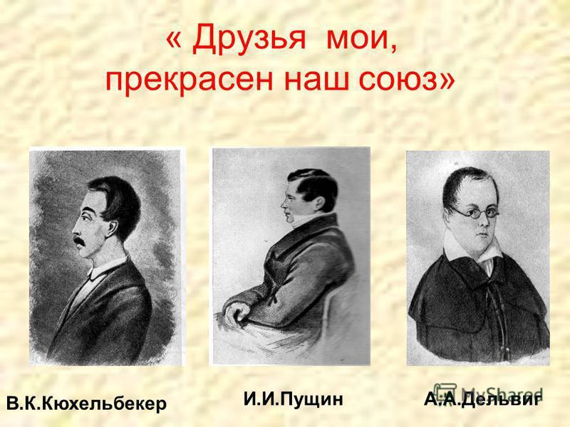 « Друзья мои, прекрасен наш союз» В.К.Кюхельбекер И.И.Пущин А.А.Дельвиг