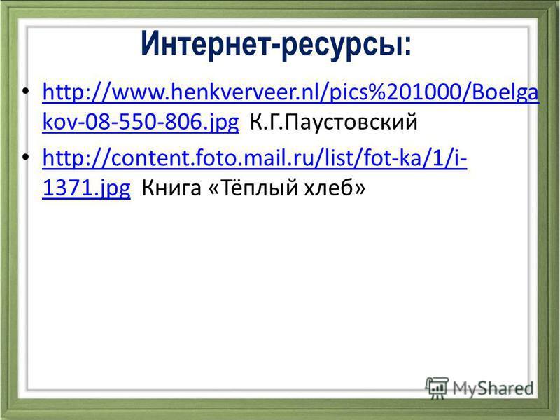 Интернет-ресурсы: http://www.henkverveer.nl/pics%201000/Boelga kov-08-550-806. jpg К.Г.Паустовский http://www.henkverveer.nl/pics%201000/Boelga kov-08-550-806. jpg http://content.foto.mail.ru/list/fot-ka/1/i- 1371. jpg Книга «Тёплый хлеб» http://cont