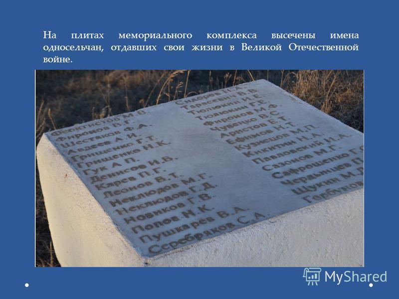 На плитах мемориального комплекса высечены имена односельчан, отдавших свои жизни в Великой Отечественной войне.